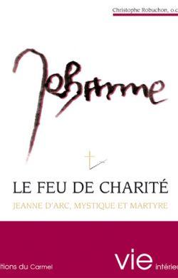 Le feu de charité - Jeanne d'Arc, mystique et martyre